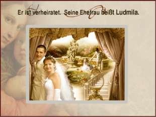 Er ist verheiratet. Seine Ehefrau heißt Ludmila.