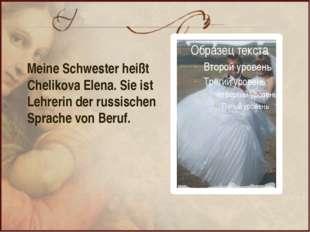 Meine Schwester heißt Chelikova Elena. Sie ist Lehrerin der russischen Sprach