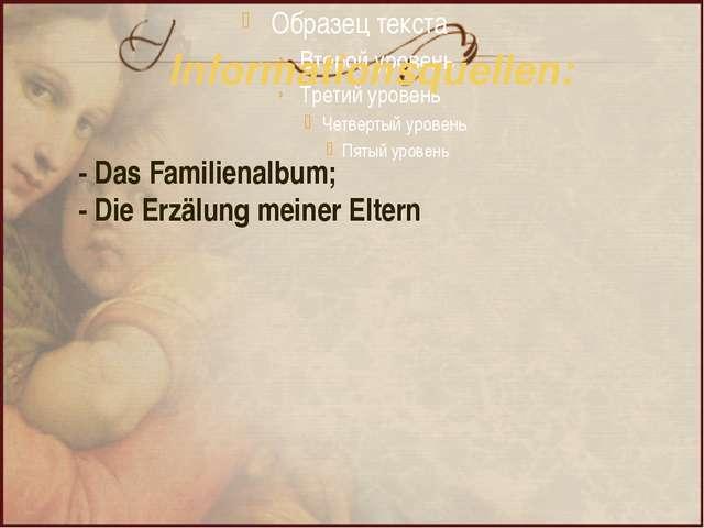 Informationsquellen: - Das Familienalbum; - Die Erzälung meiner Eltern