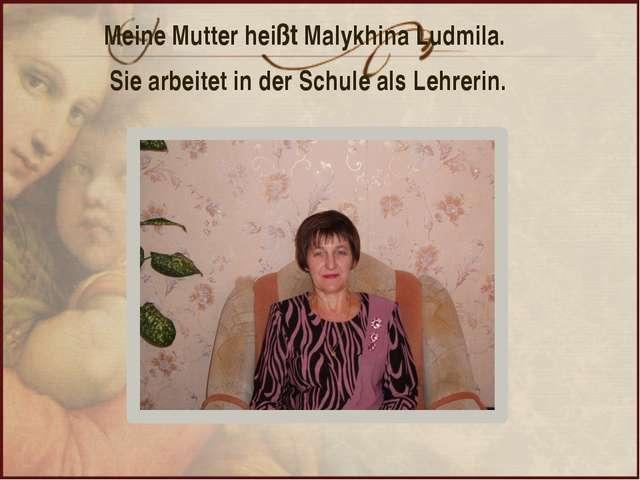 Meine Mutter heißt Malykhina Ludmila. Sie arbeitet in der Schule als Lehrerin.