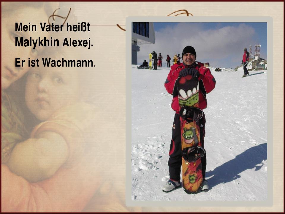Mein Vater heißt Malykhin Alexej. Er ist Wachmann.