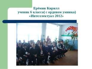 Ерёмин Кирилл ученик 6 класса( с орденом умника) «Интеллектуал 2012»