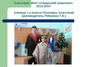 Участники МАН «Северский трамплин» 2013-2014 ученица 1 а класса Пономарь Анас