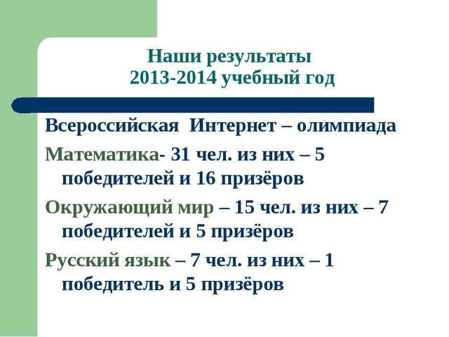 Наши результаты 2013-2014 учебный год Всероссийская Интернет – олимпиада Мате...