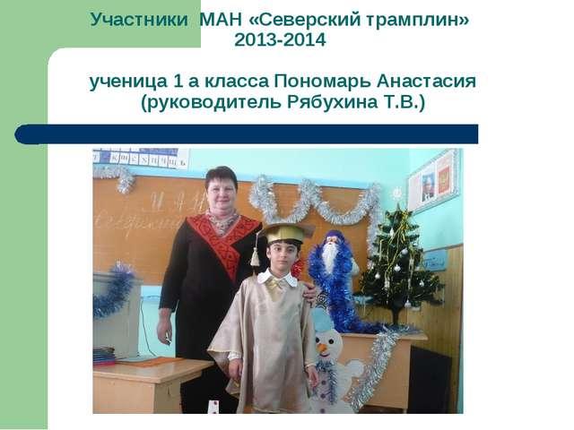 Участники МАН «Северский трамплин» 2013-2014 ученица 1 а класса Пономарь Анас...