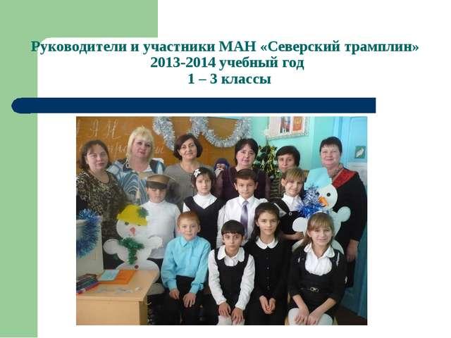 Руководители и участники МАН «Северский трамплин» 2013-2014 учебный год 1 – 3...