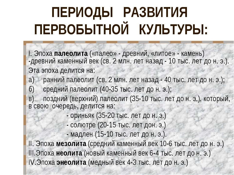 ПЕРИОДЫ РАЗВИТИЯ ПЕРВОБЫТНОЙ КУЛЬТУРЫ: I. Эпоха палеолита («палео» - древний...