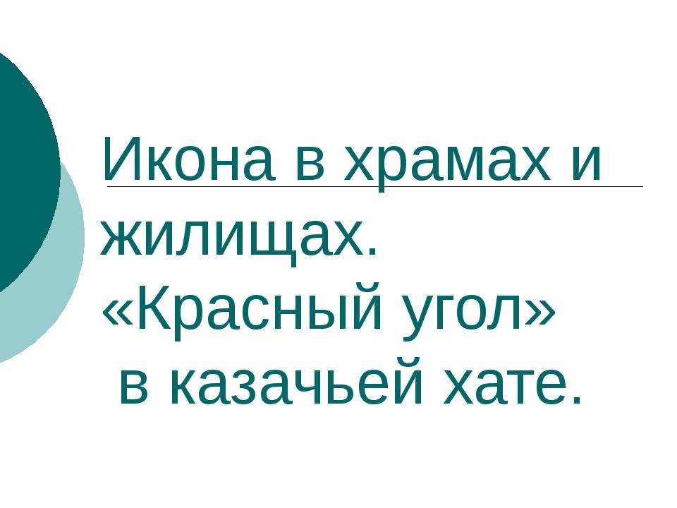 Икона в храмах и жилищах. «Красный угол» в казачьей хате.