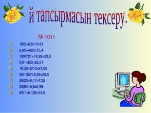 № 1011 10/3+8,51=8,81 9,65+4/23=15,4 100/721+16,29=23,5 6,01+2/3=22,51 18,35