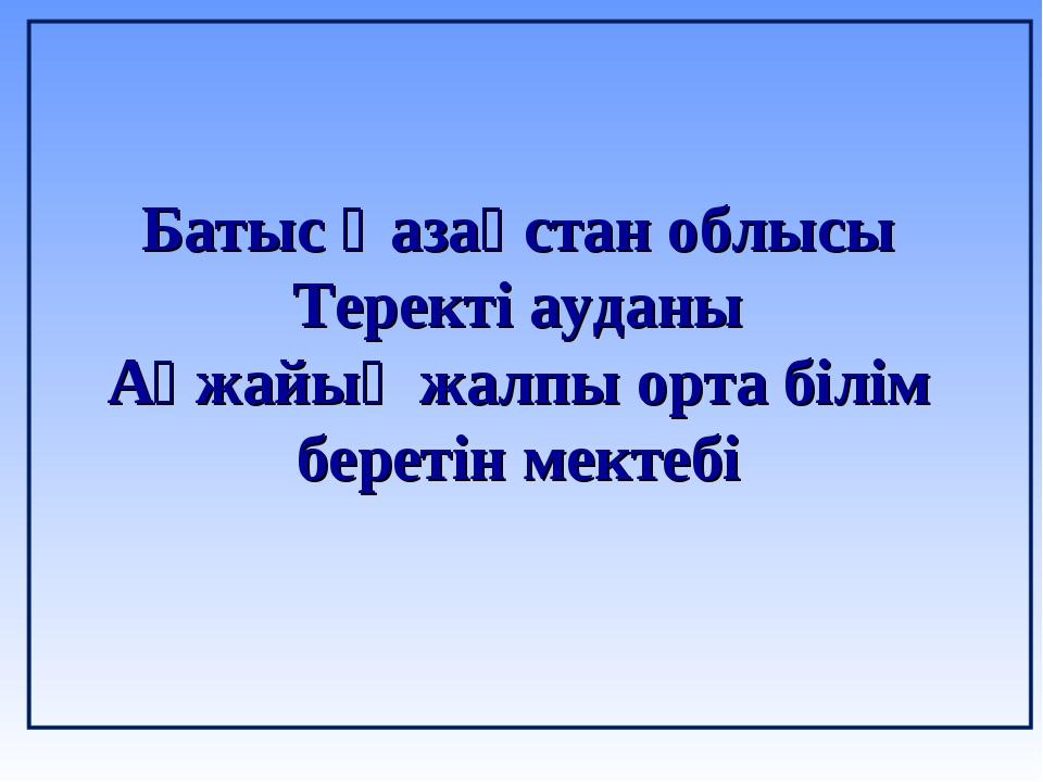 Батыс Қазақстан облысы Теректі ауданы Ақжайық жалпы орта білім беретін мектебі