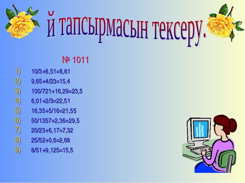 № 1011 10/3+8,51=8,81 9,65+4/23=15,4 100/721+16,29=23,5 6,01+2/3=22,51 18,35...