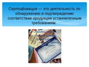 Сертификация — это деятельность по обнаружению и подтверждению соответствия п