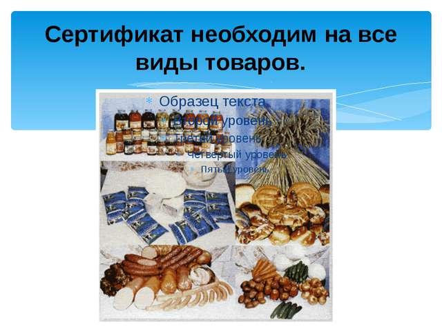 Сертификат необходим на все виды товаров.