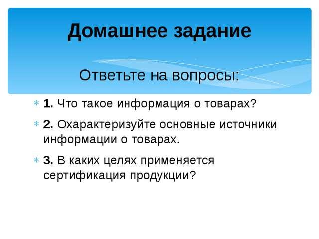 1. Что такое информация о товарах? 2. Охарактеризуйте основные источники инфо...