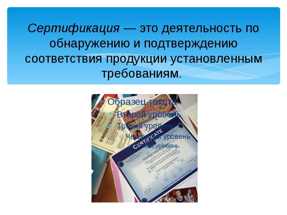 Сертификация — это деятельность по обнаружению и подтверждению соответствия п...
