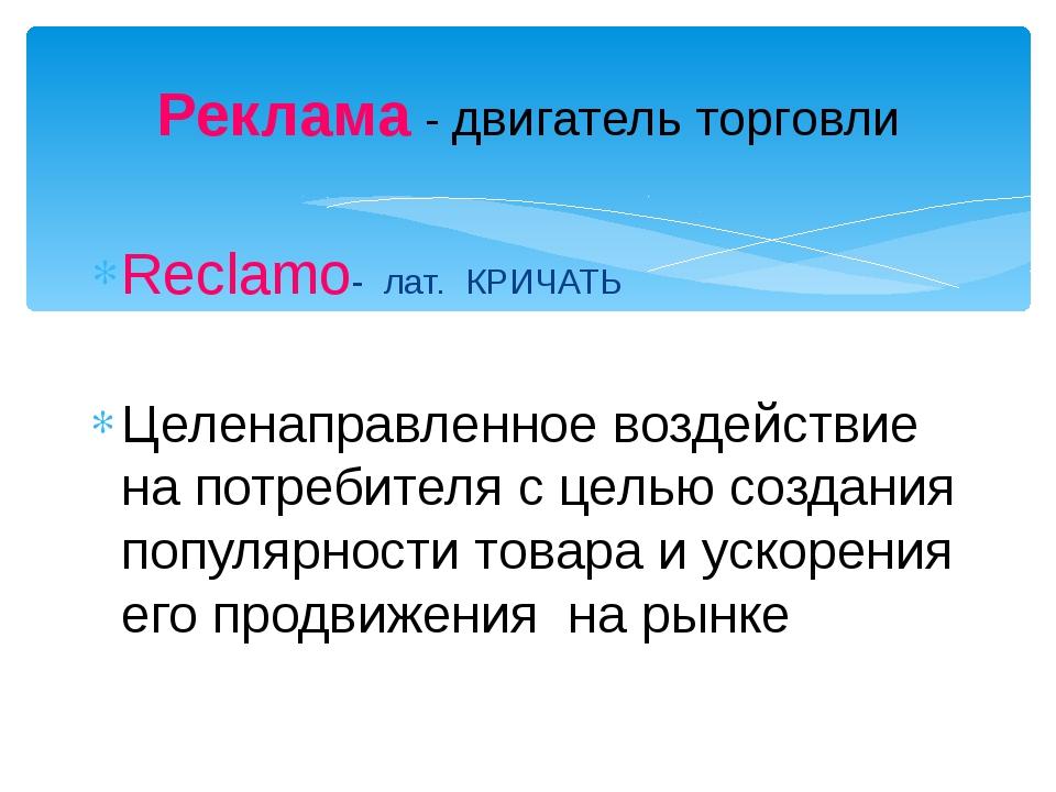 Реклама - двигатель торговли Reclamo- лат. КРИЧАТЬ Целенаправленное воздейств...