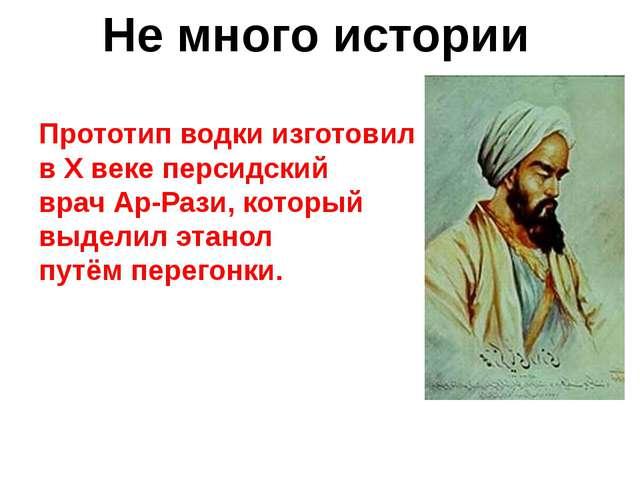 Прототип водки изготовил в X веке персидский врачАр-Рази, который выделил эт...