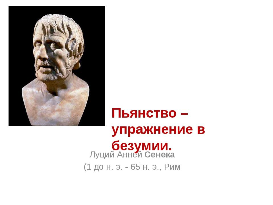 Луций Анней Сенека (1 до н. э. - 65 н. э., Рим Пьянство – упражнение в безумии.