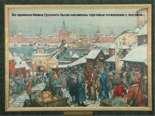 Во времена Ивана Грозного были налажены торговые отношения с Англией.