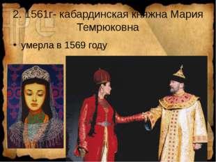 2. 1561г- кабардинская княжна Мария Темрюковна умерла в 1569 году