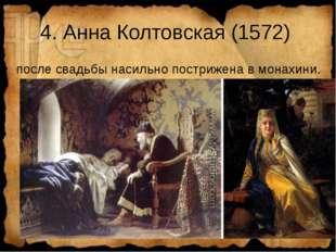 4. Анна Колтовская (1572) после свадьбы насильно пострижена в монахини.