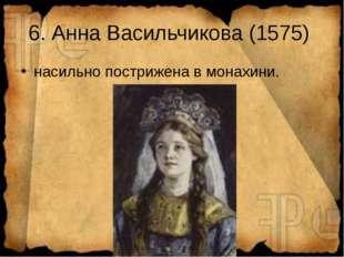 6. Анна Васильчикова (1575) насильно пострижена в монахини.