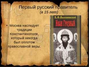 Первый русский правитель (в 15 лет) Москва наследует традиции Константинополя