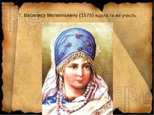 7. Василису Мелентьевну (1575) ждала та же участь.