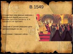 В 1549 Осуществил ряд важных реформ с Избранной радой (митрополит Макарий, пр