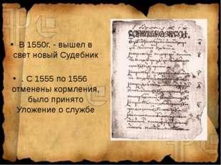 В 1550г. - вышел в свет новый Судебник . С 1555 по 1556 отменены кормления, б