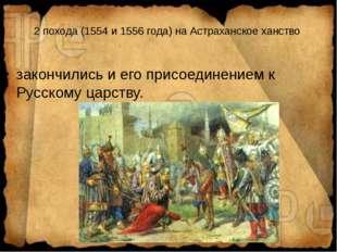 2 похода (1554 и 1556 года) на Астраханское ханство закончились и его присоед