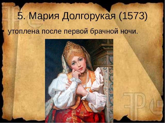 5. Мария Долгорукая (1573) утоплена после первой брачной ночи.