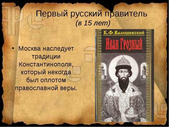 Первый русский правитель (в 15 лет) Москва наследует традиции Константинополя...
