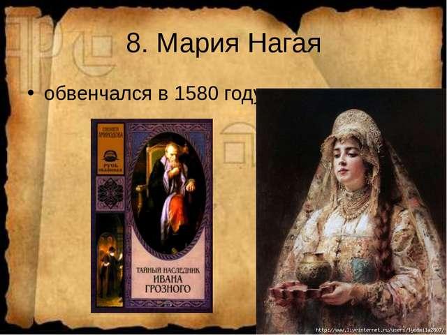 8. Мария Нагая обвенчался в 1580 году.