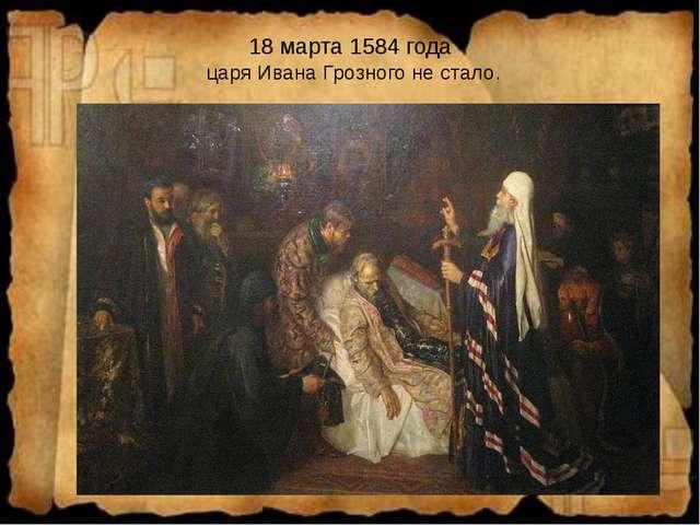 18 марта 1584 года царя Ивана Грозного не стало.