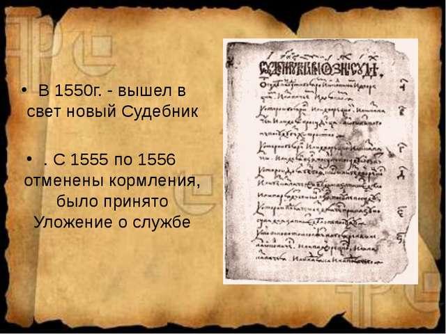 В 1550г. - вышел в свет новый Судебник . С 1555 по 1556 отменены кормления, б...