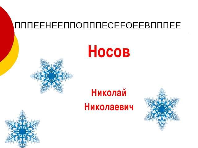 ПППЕЕНЕЕППОПППЕСЕЕОЕЕВПППЕЕ Носов Николай Николаевич