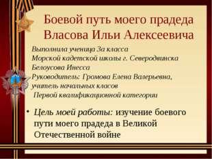 Боевой путь моего прадеда Власова Ильи Алексеевича Цель моей работы: изучение