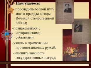 Нам удалось: - проследить боевой путь моего прадеда в годы Великой отечествен