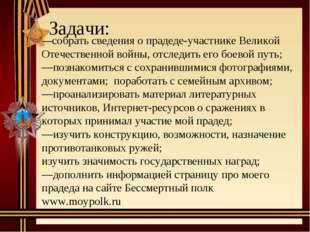 Задачи: —собрать сведения о прадеде-участнике Великой Отечественной войны, о