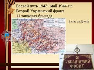 Боевой путь 1943– май 1944 г.г. Второй Украинский фронт 11 танковая бригада Б