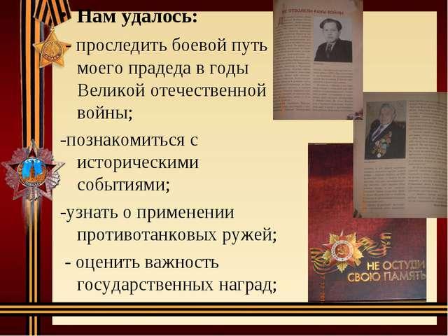 Нам удалось: - проследить боевой путь моего прадеда в годы Великой отечествен...