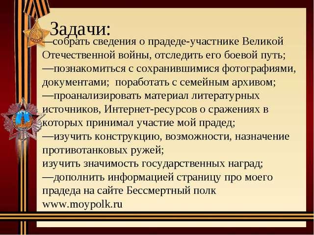 Задачи: —собрать сведения о прадеде-участнике Великой Отечественной войны, о...