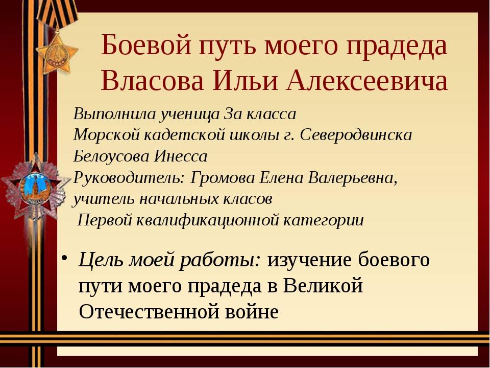 Боевой путь моего прадеда Власова Ильи Алексеевича Цель моей работы: изучение...