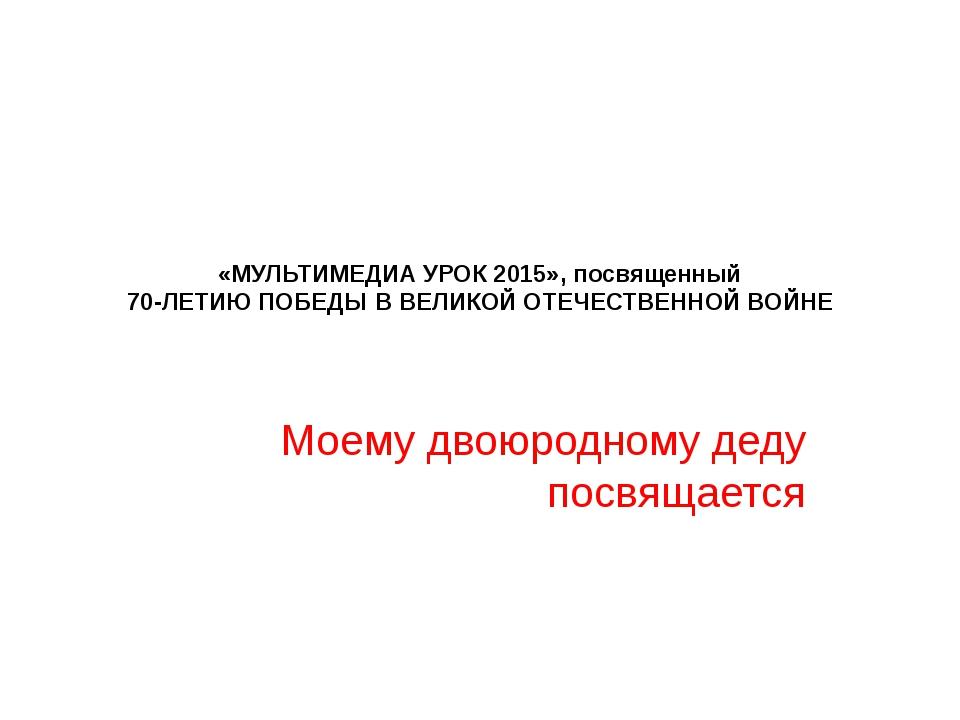 «МУЛЬТИМЕДИА УРОК 2015», посвященный 70-ЛЕТИЮ ПОБЕДЫ В ВЕЛИКОЙ ОТЕЧЕСТВЕННОЙ...
