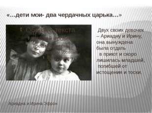 «…дети мои- два чердачных царька…» Ариадна и Ирина Эфрон Двух своих девочек –