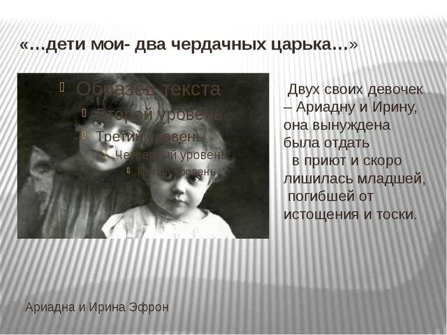 «…дети мои- два чердачных царька…» Ариадна и Ирина Эфрон Двух своих девочек –...