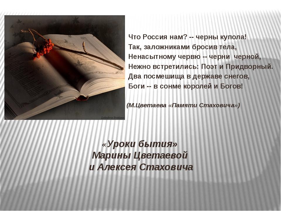 «Уроки бытия» Марины Цветаевой и Алексея Стаховича Что Россия нам? -- черны к...