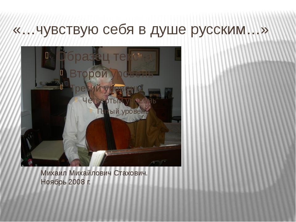 «…чувствую себя в душе русским…» Михаил Михайлович Стахович. Ноябрь 2008 г.