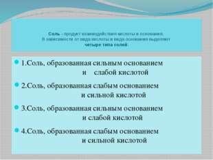 Соль - продукт взаимодействия кислоты и основания. В зависимости от вида к